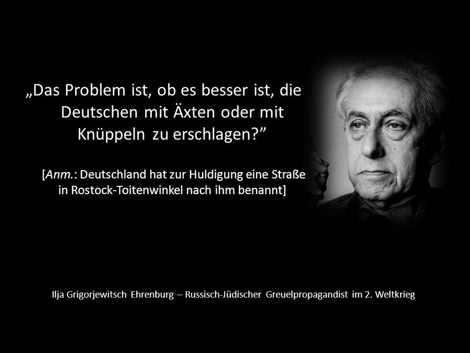 """""""Das Problem ist, ob es besser ist, die Deutschen mit Äxten oder mit Knüppeln zu erschlagen [Anm.: Deutschland hat zur Huldigung eine Straße in Rostock-Toitenwinkel nach ihm benannt]"""